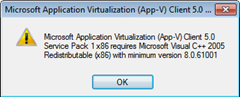 Microsoft Application Virtualization (App-V) Client 5.0 Service Pack 1 x86 requries Microsoft Visual C++ 2005 Redistributable (x86) with minimum version 8.0.61001